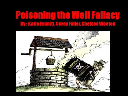 Poisoning the Well Fallacy By : Katie Emmitt, Corey Faller, Chelsee Wooten.