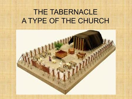 THE TABERNACLE A TYPE OF THE CHURCH. TYPE AND ANTITYPE Many things in the Old Testament are a shadow or type of things in the New Testament Type = prefigure.