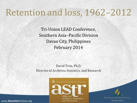 Retention and loss, 1962–2012 Tri-Union LEAD Conference, Southern Asia–Pacific Division Davao City, Philippines February 2014 David Trim, Ph.D. Director.