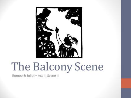 The Balcony Scene Romeo & Juliet – Act II, Scene II.