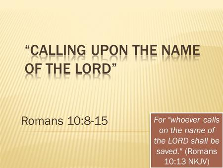Romans 10:8-15 For whoever calls on the name of the LORD shall be saved. (Romans 10:13 NKJV)