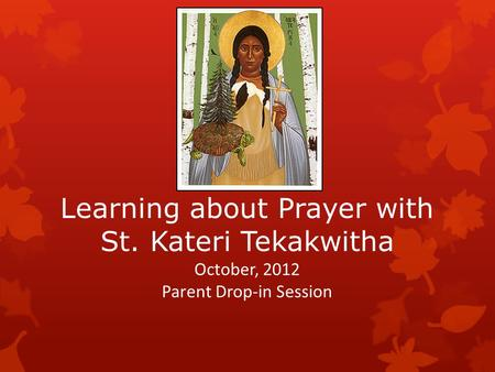 Learning about Prayer with St. Kateri Tekakwitha October, 2012 Parent Drop-in Session.