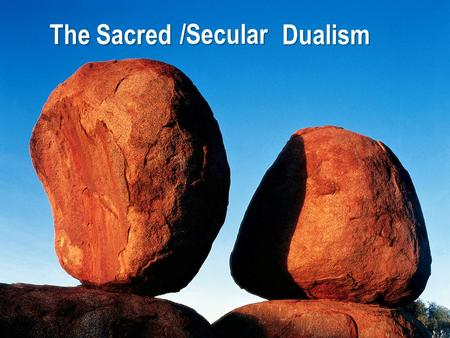 "The Sacred /Secular Dualism. ""In the beginning God created the Heaven and the earth."" Gen 1:1."