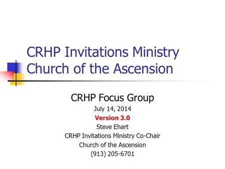 CRHP Invitations Ministry Church of the Ascension CRHP Focus Group July 14, 2014 Version 3.0 Steve Ehart CRHP Invitations Ministry Co-Chair Church of the.