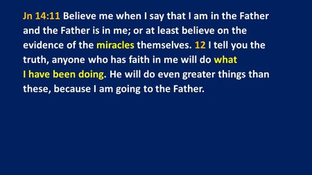 Jn 14:11 Believe me when I say that I am in the Father and the Father is in me; or at least believe on the evidence of the miracles themselves. 12 I tell.