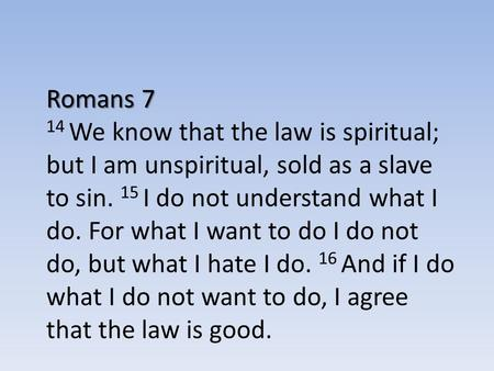 Romans 7 14 We know that the law is spiritual; but I am unspiritual, sold as a slave to sin. 15 I do not understand what I do. For what I want to do I.
