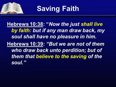 "Saving Faith Hebrews 10:38: ""Now the just shall live by faith: but if any man draw back, my soul shall have no pleasure in him. Hebrews 10:39: ""But we."