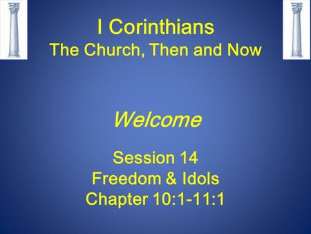 I Corinthians The Church, Then and Now Welcome Session 14 Freedom & Idols Chapter 10:1-11:1.