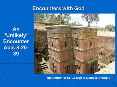 "Encounters with God The Church of St. George in Lalibela, Ethiopia An ""Unlikely"" Encounter Acts 8:26- 39."