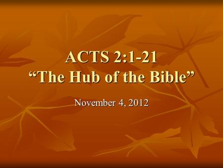 "ACTS 2:1-21 ""The Hub of the Bible"" November 4, 2012."