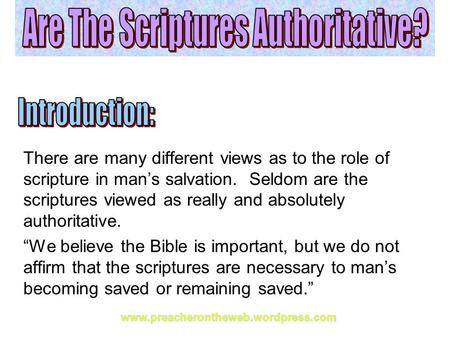 There are many different views as to the role of scripture in man's salvation. Seldom are the scriptures viewed as really and absolutely authoritative.
