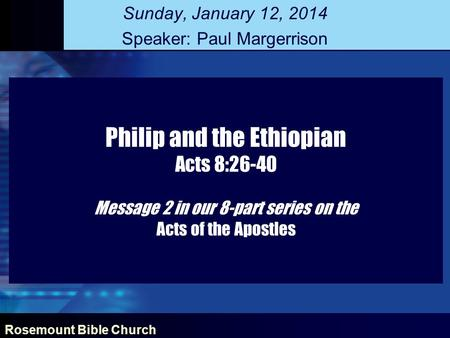 Rosemount Bible Church Philip and the Ethiopian Acts 8:26-40 Message 2 in our 8-part series on the Acts of the Apostles Sunday, January 12, 2014 Speaker: