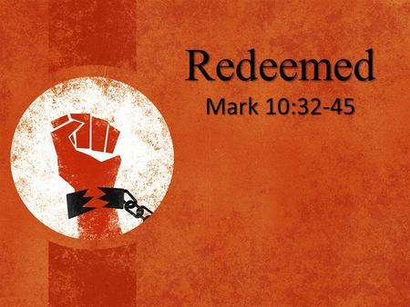 Redeemed Mark 10:32-45.