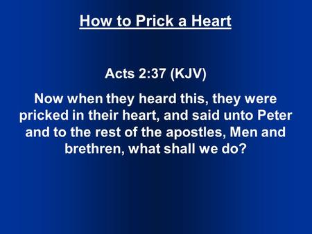 How to Prick a Heart Acts 2:37 (KJV) Now when they heard this, they were pricked in their heart, and said unto Peter and to the rest of the apostles, Men.
