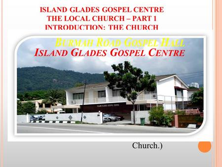 ISLAND GLADES GOSPEL CENTRE THE LOCAL CHURCH – PART 1 INTRODUCTION: THE CHURCH I. THE CHURCH – what is it? Named after… a Country (England, Scotland, Rome.