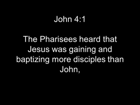 John 4:1 The Pharisees heard that Jesus was gaining and baptizing more disciples than John,