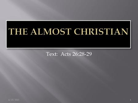 "4/25/20151 Text: Acts 26:28-29.  Raised in a godly environment  John 18:36  The ""default Christian""  Acts 24:24-25;  The moral almost Christian "