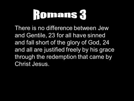 Romans 3 There is no difference between Jew and Gentile, 23 for all have sinned and fall short of the glory of God, 24 and all are justified freely by.