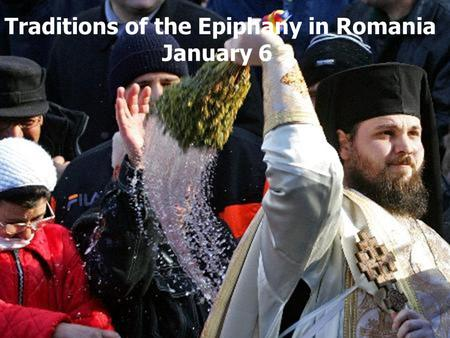 Traditions of the Epiphany in Romania January 6. Epiphany (Jordan) - January 6: Epiphany not wash the clothes, holy water has now taken miraculous powers,