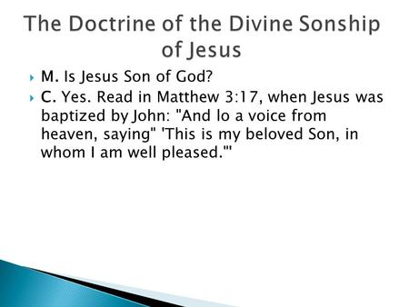  M. Is Jesus Son of God?  C. Yes. Read in Matthew 3:17, when Jesus was baptized by John: And lo a voice from heaven, saying 'This is my beloved Son,