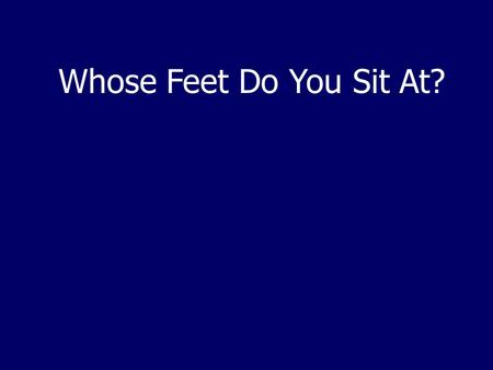 "Whose Feet Do You Sit At?. Rev 14:13 ""Blessed are the dead who die in the Lord from now on. Yes, says the Spirit, that they may rest from their labors,"