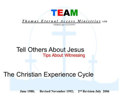 TEAM TEAM T h o m a s E t e r n a l A c c e s s M i n i s t r i e s LTD 6 Ethel Lane 42320-9407 The Christian Experience Cycle Tell Others About Jesus.