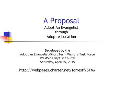 A Proposal Adopt An Evangelist through Adopt A Location Developed by the Adopt an Evangelist/Short Term Missions Task Force WestSide Baptist Church Saturday,