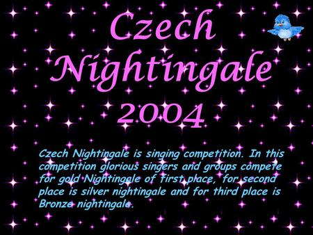 Czech Nightingale 2004 Czech Nightingale is singing competition. In this competition glorious singers and groups compete for gold Nightingale of first.