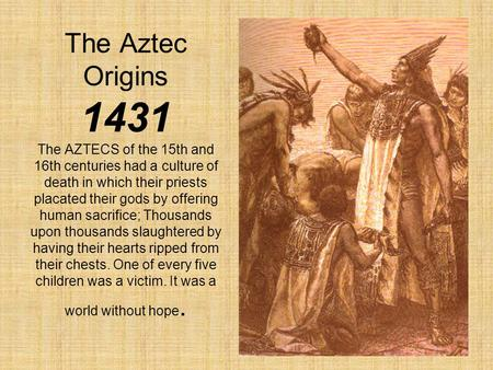 The Aztec Origins 1431 The AZTECS of the 15th and 16th centuries had a culture of death in which their priests placated their gods by offering human sacrifice;