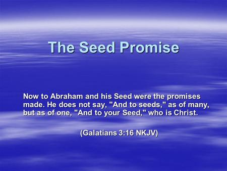 The Seed Promise Now to Abraham and his Seed were the promises made. He does not say, And to seeds, as of many, but as of one, And to your Seed, who.