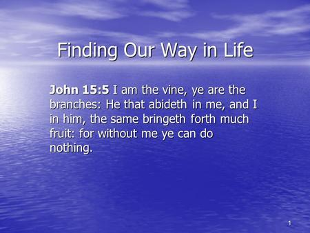 1 Finding Our Way in Life John 15:5 I am the vine, ye are the branches: He that abideth in me, and I in him, the same bringeth forth much fruit: for without.