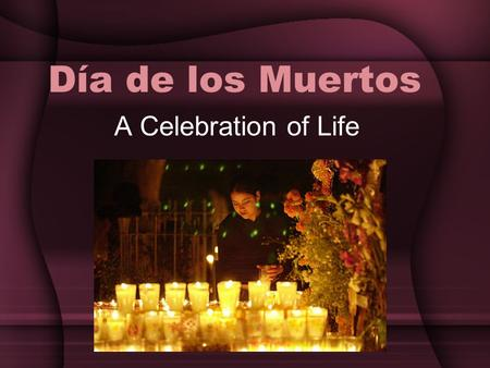Día de los Muertos A Celebration of Life. What is the Day of the Dead? The Day of the Dead is a joyous celebration unique to Mexico. It combines Christian.