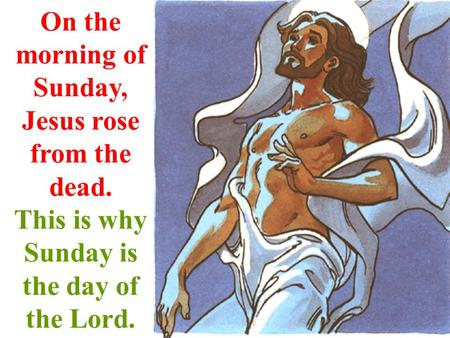 On the morning of Sunday, Jesus rose from the dead. This is why Sunday is the day of the Lord.