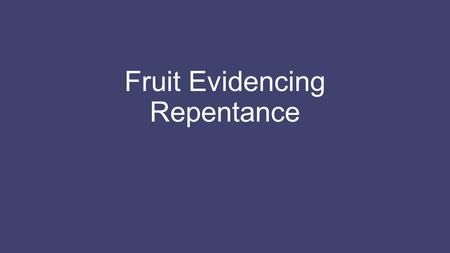"Fruit Evidencing Repentance. Introduction Preparing the way for the Savior, John the Baptist said, ""Repent, for the kingdom of heaven is at hand."" He."