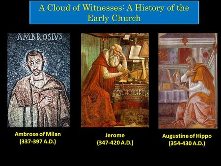 A Cloud of Witnesses: A History of the Early Church Augustine of Hippo (354-430 A.D.) Jerome (347-420 A.D.) Ambrose of Milan (337-397 A.D.)