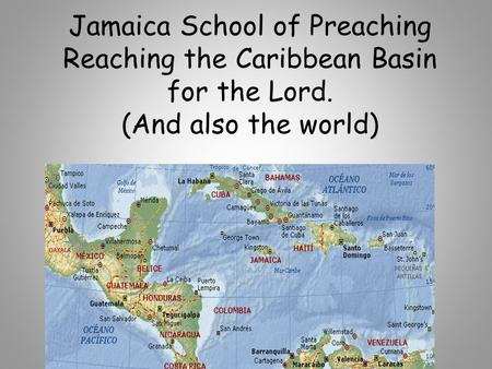 Jamaica School of Preaching Reaching the Caribbean Basin for the Lord. (And also the world) By: Scott Kossbiel.