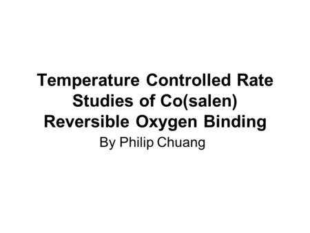 Temperature Controlled Rate Studies of Co(salen) Reversible Oxygen Binding By Philip Chuang.