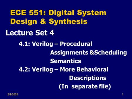 2/9/20031 ECE 551: Digital System Design & Synthesis Lecture Set 4 4.1: Verilog – Procedural Assignments &Scheduling Semantics 4.2: Verilog – More Behavioral.