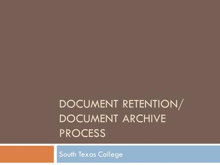 DOCUMENT RETENTION/ DOCUMENT ARCHIVE PROCESS South Texas College.
