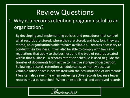Business 205 Review Questions 1. Why is a records retention program useful to an organization? By developing and implementing policies and procedures that.