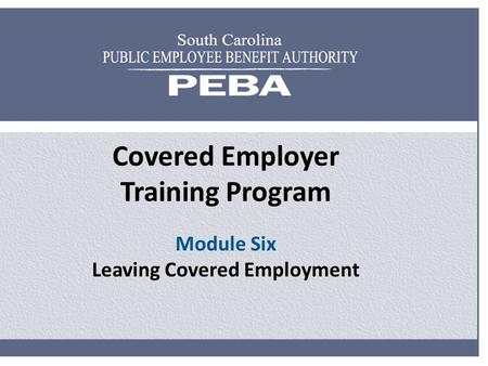 Covered Employer Training Program Module Six Leaving Covered Employment.