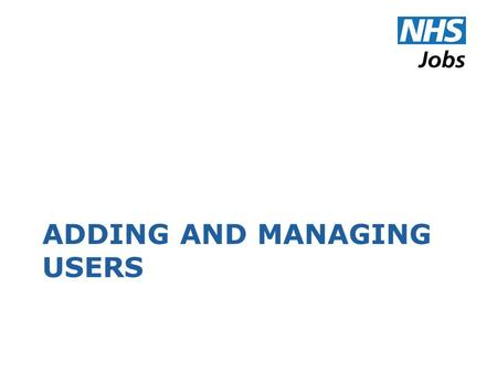 ADDING AND MANAGING USERS. E-mail Addresses Every user account must have an email address The address is used by NHS Jobs to communicate with the user.