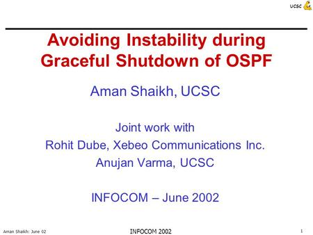 1 Aman Shaikh: June 02 UCSC INFOCOM 2002 Avoiding Instability during Graceful Shutdown of OSPF Aman Shaikh, UCSC Joint work with Rohit Dube, Xebeo Communications.