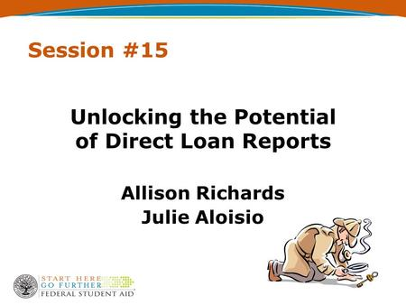 Session #15 Unlocking the Potential of Direct Loan Reports Allison Richards Julie Aloisio.