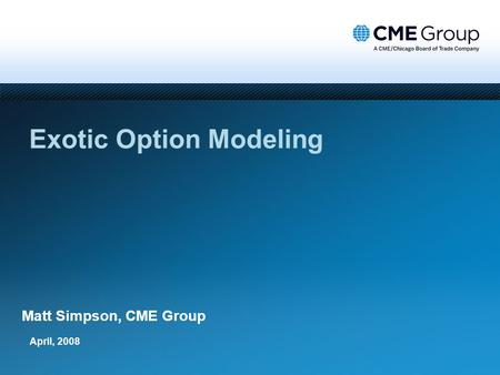 April, 2008 Exotic Option Modeling Matt Simpson, CME Group.