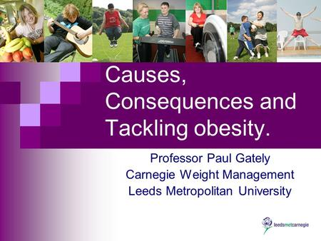 Causes, Consequences and Tackling obesity. Professor Paul Gately Carnegie Weight Management Leeds Metropolitan University.