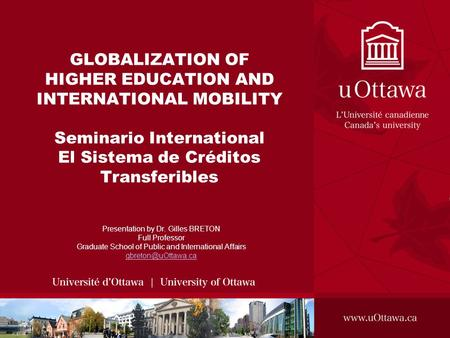 GLOBALIZATION OF HIGHER EDUCATION AND INTERNATIONAL MOBILITY Seminario International El Sistema de Créditos Transferibles Presentation by Dr. Gilles BRETON.