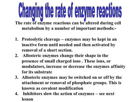 The rate of enzyme reactions can be altered during cell metabolism by a number of important methods:- 1.Proteolytic cleavage – enzymes may be kept in an.