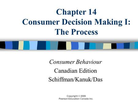 Copyright © 2006 Pearson Education Canada Inc. Chapter 14 Consumer Decision Making I: The Process Consumer Behaviour Canadian Edition Schiffman/Kanuk/Das.