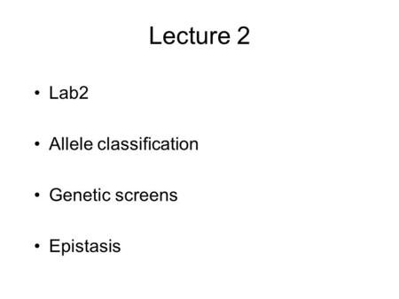 Lecture 2 Lab2 Allele classification Genetic screens Epistasis.